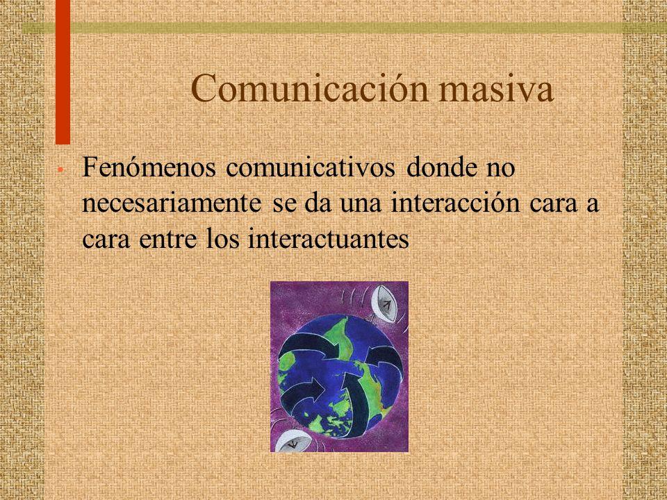 Comunicación masiva Fenómenos comunicativos donde no necesariamente se da una interacción cara a cara entre los interactuantes.