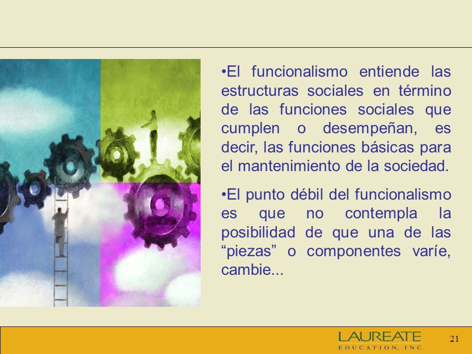 El funcionalismo entiende las estructuras sociales en término de las funciones sociales que cumplen o desempeñan, es decir, las funciones básicas para el mantenimiento de la sociedad.
