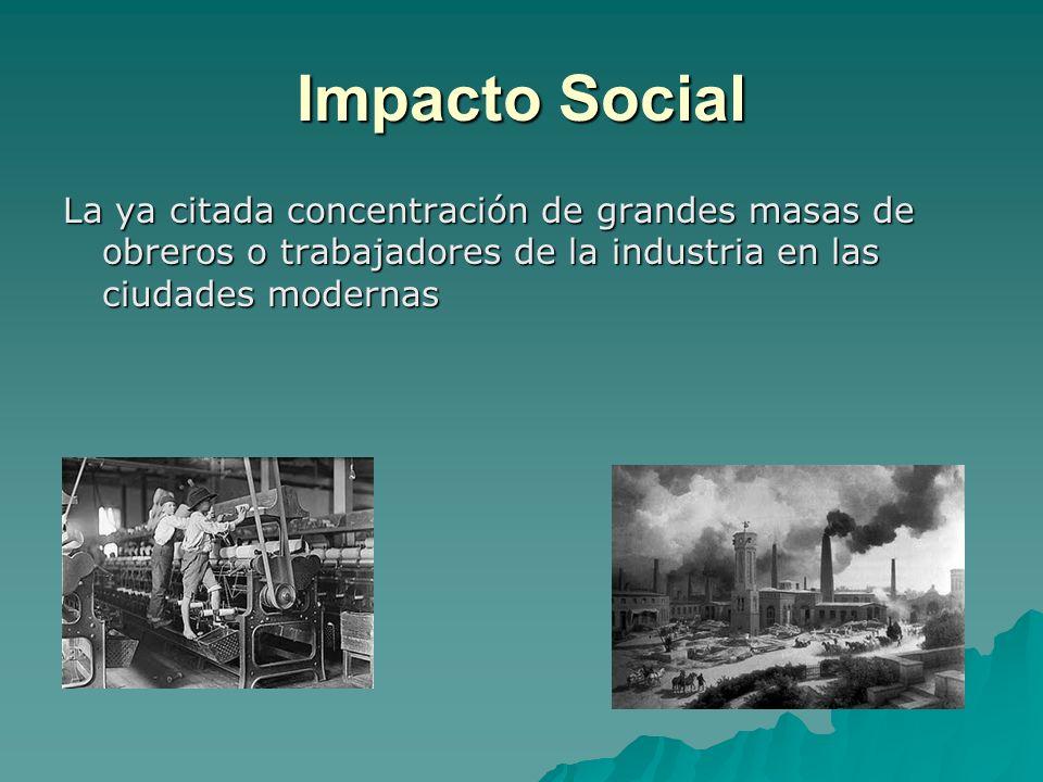 Impacto Social La ya citada concentración de grandes masas de obreros o trabajadores de la industria en las ciudades modernas.