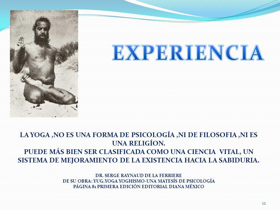 EXPERIENCIA LA YOGA ,NO ES UNA FORMA DE PSICOLOGÍA ,NI DE FILOSOFIA ,NI ES UNA RELIGÍON.
