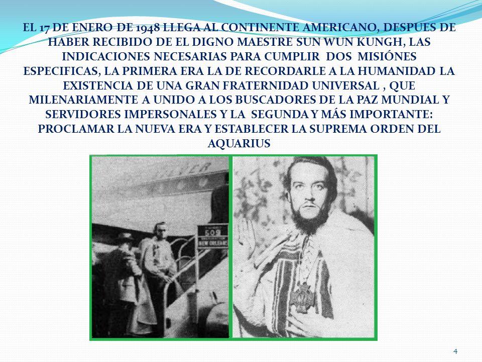 EL 17 DE ENERO DE 1948 LLEGA AL CONTINENTE AMERICANO, DESPUES DE HABER RECIBIDO DE EL DIGNO MAESTRE SUN WUN KUNGH, LAS INDICACIONES NECESARIAS PARA CUMPLIR DOS MISIÓNES ESPECIFICAS, LA PRIMERA ERA LA DE RECORDARLE A LA HUMANIDAD LA EXISTENCIA DE UNA GRAN FRATERNIDAD UNIVERSAL , QUE MILENARIAMENTE A UNIDO A LOS BUSCADORES DE LA PAZ MUNDIAL Y SERVIDORES IMPERSONALES Y LA SEGUNDA Y MÁS IMPORTANTE: PROCLAMAR LA NUEVA ERA Y ESTABLECER LA SUPREMA ORDEN DEL AQUARIUS