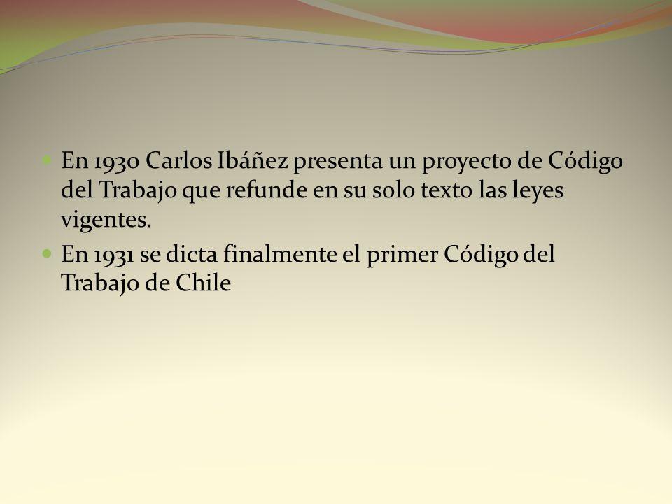En 1930 Carlos Ibáñez presenta un proyecto de Código del Trabajo que refunde en su solo texto las leyes vigentes.