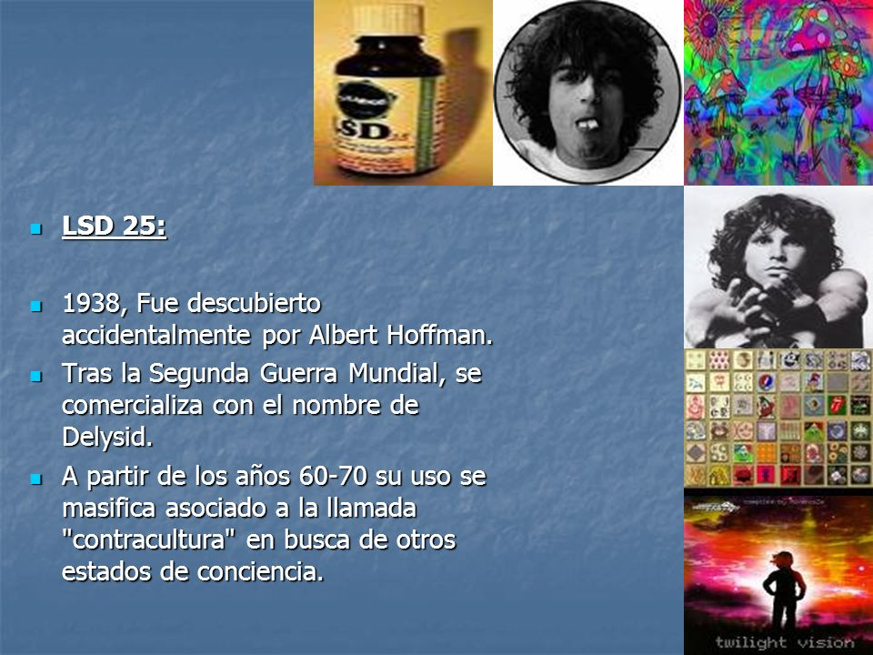 LSD 25: 1938, Fue descubierto accidentalmente por Albert Hoffman. Tras la Segunda Guerra Mundial, se comercializa con el nombre de Delysid.