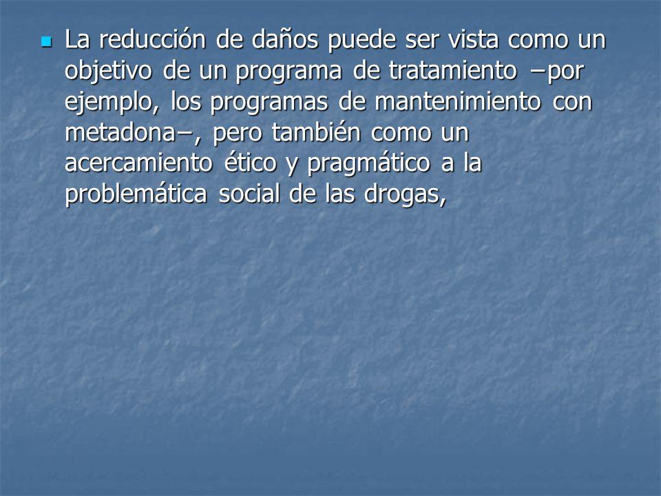 La reducción de daños puede ser vista como un objetivo de un programa de tratamiento −por ejemplo, los programas de mantenimiento con metadona−, pero también como un acercamiento ético y pragmático a la problemática social de las drogas,
