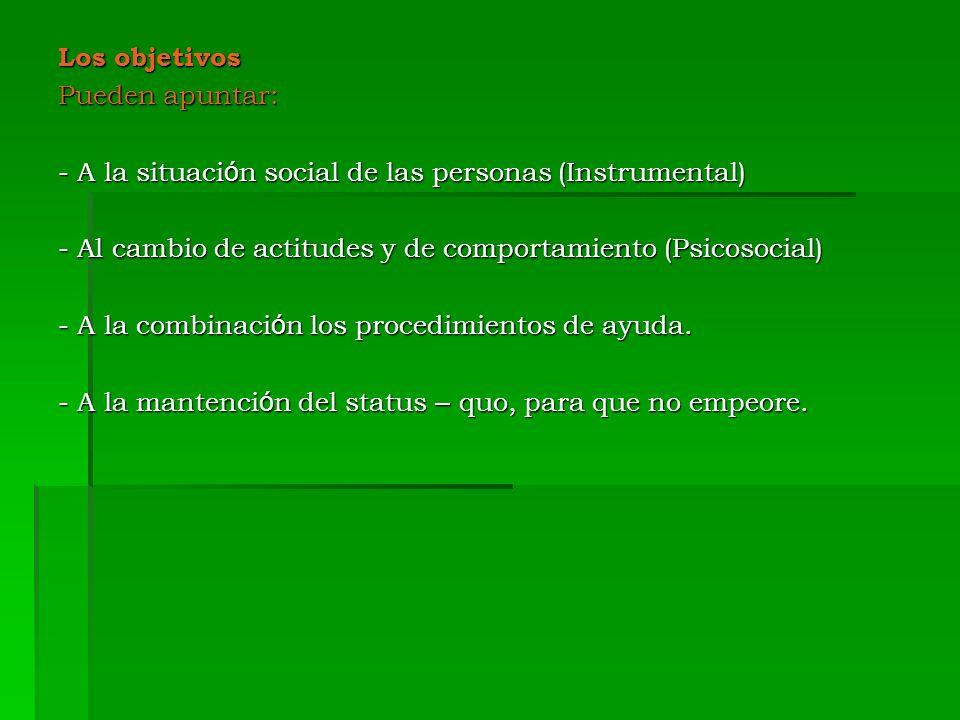 Los objetivos Pueden apuntar: - A la situación social de las personas (Instrumental) - Al cambio de actitudes y de comportamiento (Psicosocial)