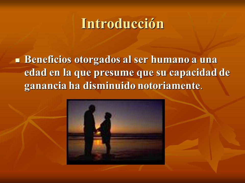 Introducción Beneficios otorgados al ser humano a una edad en la que presume que su capacidad de ganancia ha disminuido notoriamente.
