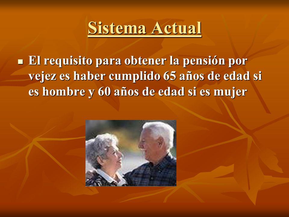 Sistema Actual El requisito para obtener la pensión por vejez es haber cumplido 65 años de edad si es hombre y 60 años de edad si es mujer.