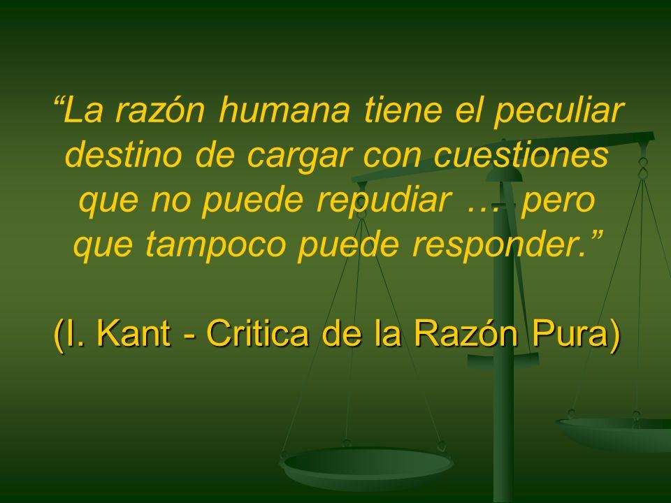 La razón humana tiene el peculiar destino de cargar con cuestiones que no puede repudiar … pero que tampoco puede responder. (I.