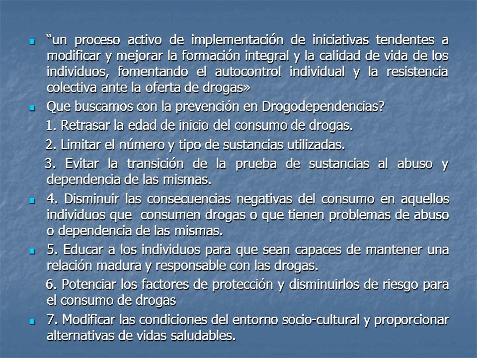 un proceso activo de implementación de iniciativas tendentes a modificar y mejorar la formación integral y la calidad de vida de los individuos, fomentando el autocontrol individual y la resistencia colectiva ante la oferta de drogas»