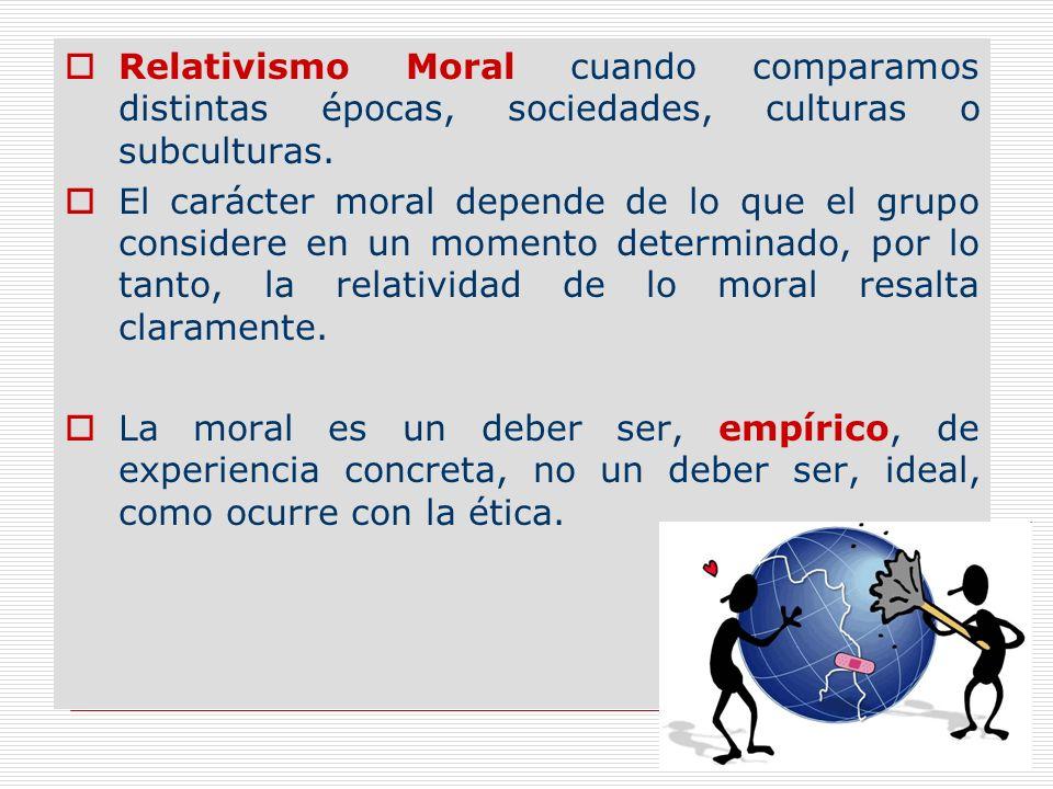 Relativismo Moral cuando comparamos distintas épocas, sociedades, culturas o subculturas.