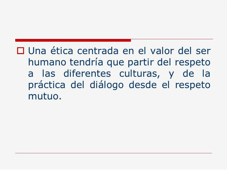 Una ética centrada en el valor del ser humano tendría que partir del respeto a las diferentes culturas, y de la práctica del diálogo desde el respeto mutuo.