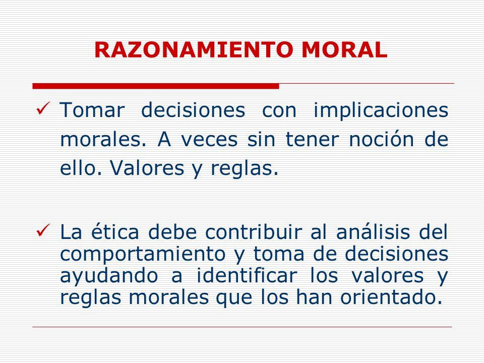 RAZONAMIENTO MORAL Tomar decisiones con implicaciones morales. A veces sin tener noción de ello. Valores y reglas.