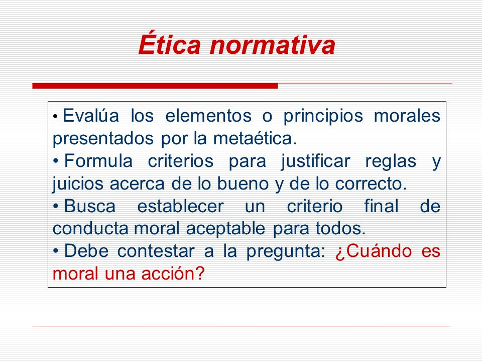 Ética normativa Evalúa los elementos o principios morales presentados por la metaética.