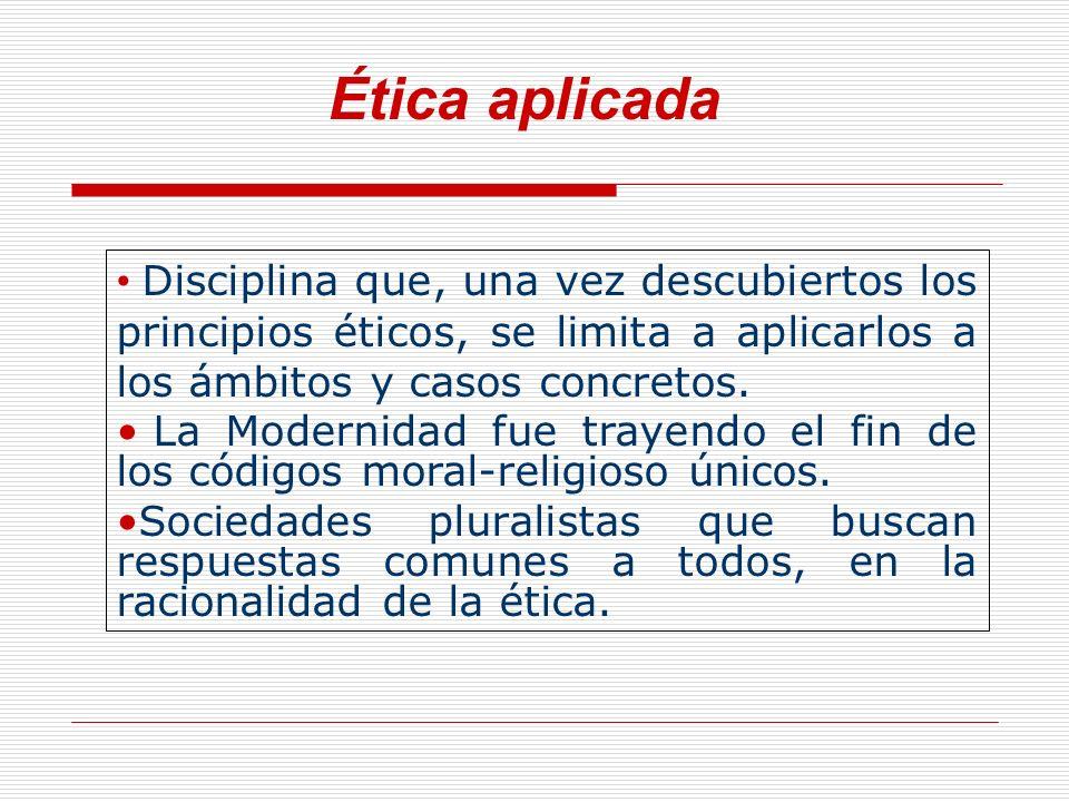 Ética aplicada Disciplina que, una vez descubiertos los principios éticos, se limita a aplicarlos a los ámbitos y casos concretos.