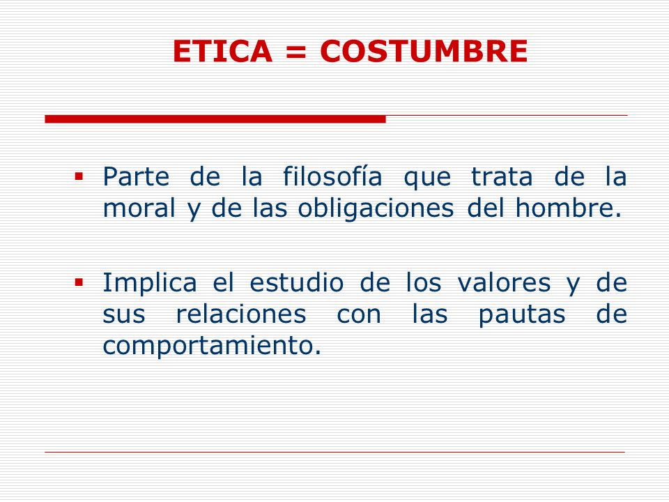 ETICA = COSTUMBRE Parte de la filosofía que trata de la moral y de las obligaciones del hombre.