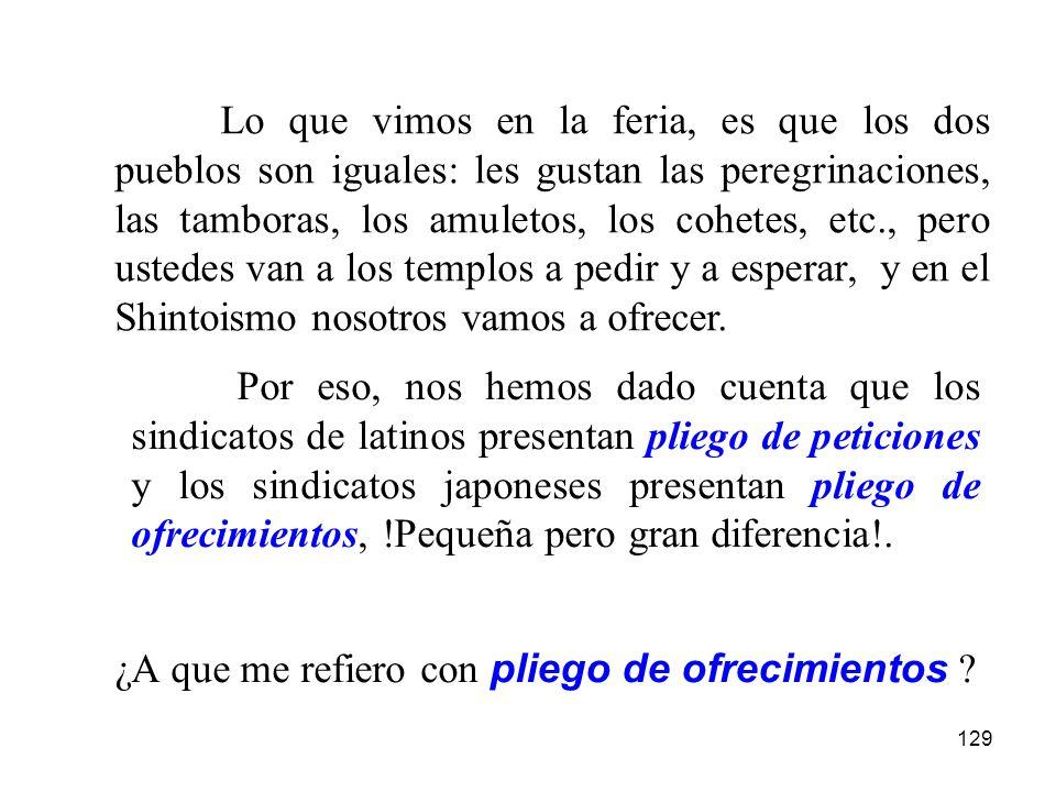 Lo que vimos en la feria, es que los dos pueblos son iguales: les gustan las peregrinaciones, las tamboras, los amuletos, los cohetes, etc., pero ustedes van a los templos a pedir y a esperar, y en el Shintoismo nosotros vamos a ofrecer.