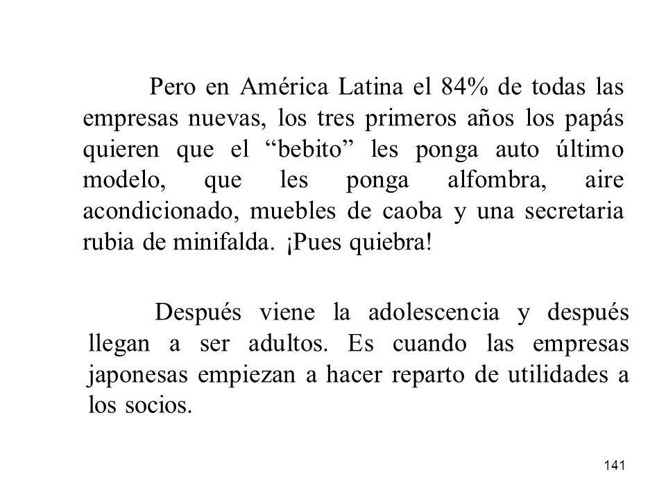 Pero en América Latina el 84% de todas las empresas nuevas, los tres primeros años los papás quieren que el bebito les ponga auto último modelo, que les ponga alfombra, aire acondicionado, muebles de caoba y una secretaria rubia de minifalda. ¡Pues quiebra!