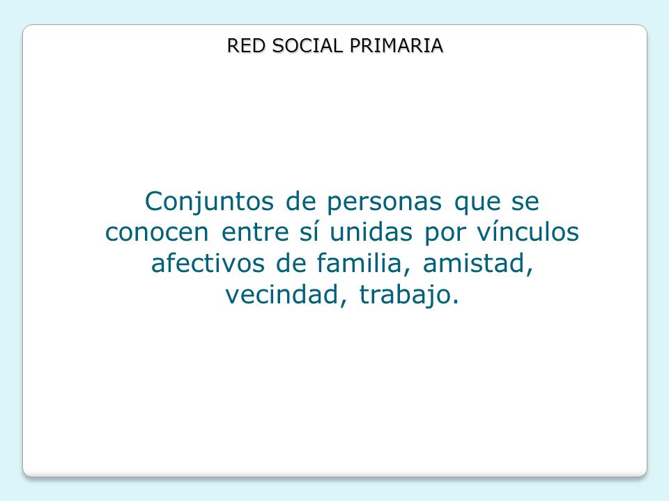 RED SOCIAL PRIMARIAConjuntos de personas que se conocen entre sí unidas por vínculos afectivos de familia, amistad, vecindad, trabajo.