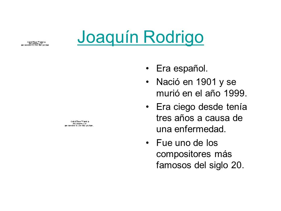 Joaquín Rodrigo Era español. Nació en 1901 y se murió en el año 1999.