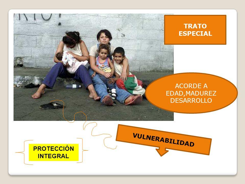 TRATO ESPECIAL ACORDE A EDAD,MADUREZ DESARROLLO VULNERABILIDAD PROTECCIÓN INTEGRAL