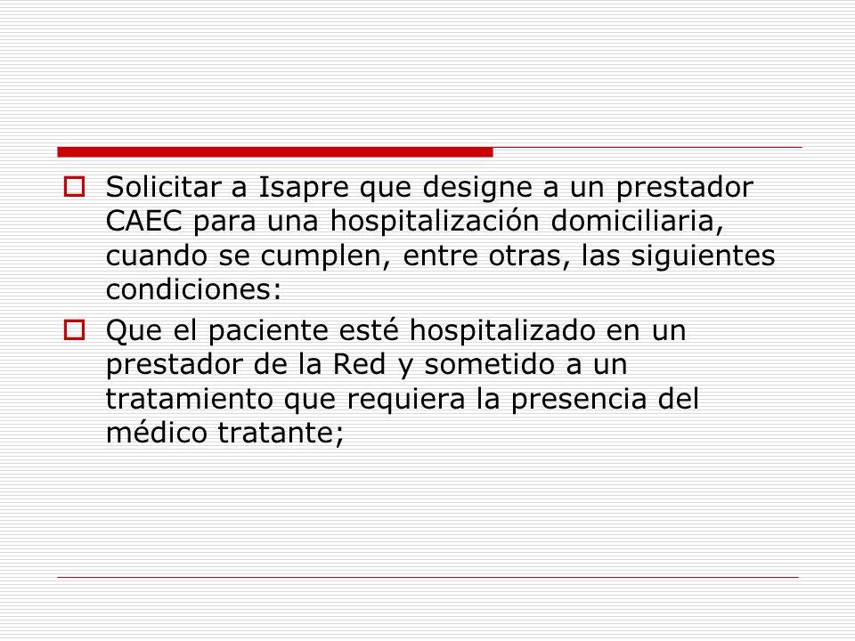 Solicitar a Isapre que designe a un prestador CAEC para una hospitalización domiciliaria, cuando se cumplen, entre otras, las siguientes condiciones: