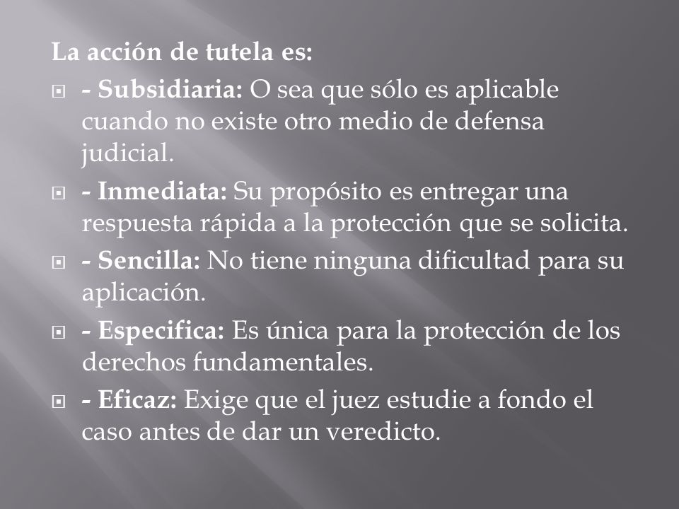 La acción de tutela es: - Subsidiaria: O sea que sólo es aplicable cuando no existe otro medio de defensa judicial.