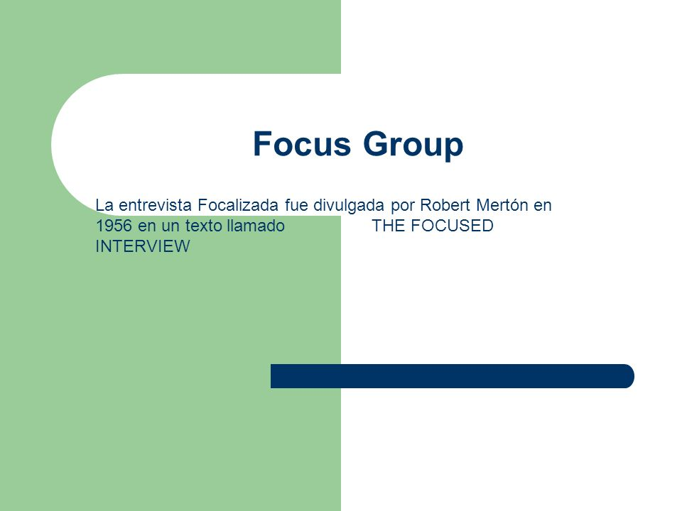 Focus Group La entrevista Focalizada fue divulgada por Robert Mertón en 1956 en un texto llamado THE FOCUSED INTERVIEW.
