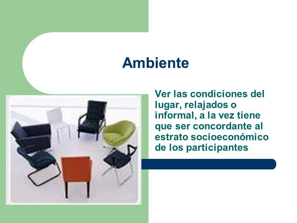 Ambiente Ver las condiciones del lugar, relajados o informal, a la vez tiene que ser concordante al estrato socioeconómico de los participantes.