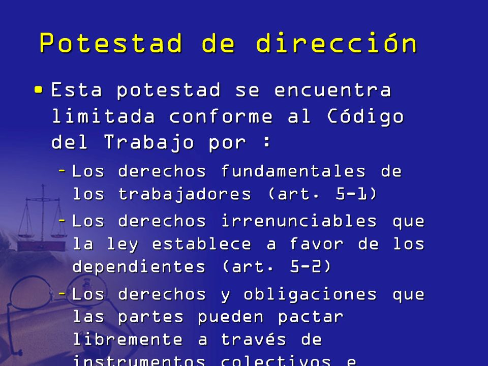Potestad de direcciónEsta potestad se encuentra limitada conforme al Código del Trabajo por :