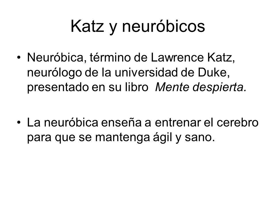 Katz y neuróbicos Neuróbica, término de Lawrence Katz, neurólogo de la universidad de Duke, presentado en su libro Mente despierta.