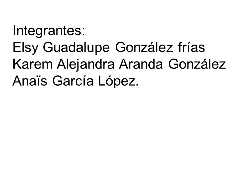 Integrantes: Elsy Guadalupe González frías Karem Alejandra Aranda González Anaïs García López.