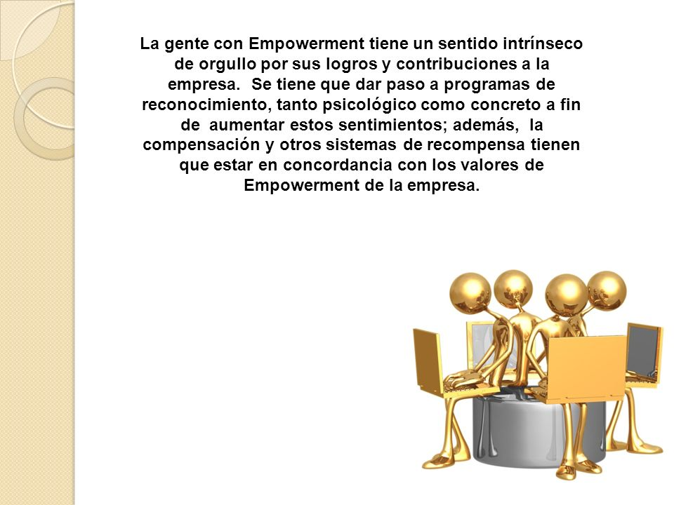 La gente con Empowerment tiene un sentido intrínseco de orgullo por sus logros y contribuciones a la empresa.