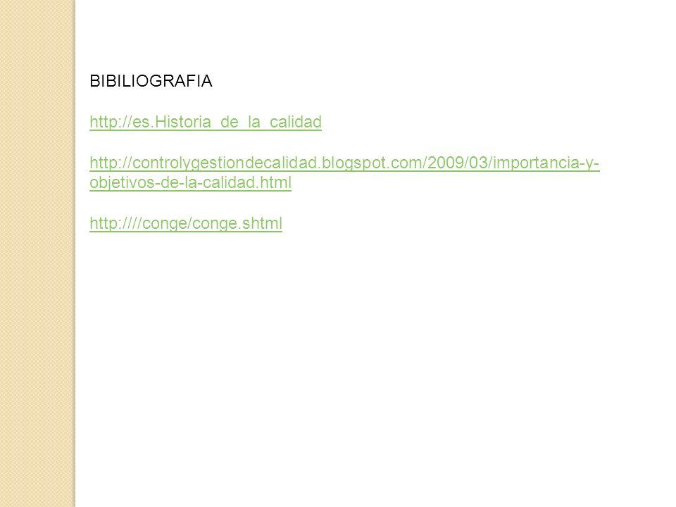 BIBILIOGRAFIA http://es.Historia_de_la_calidad. http://controlygestiondecalidad.blogspot.com/2009/03/importancia-y-objetivos-de-la-calidad.html.