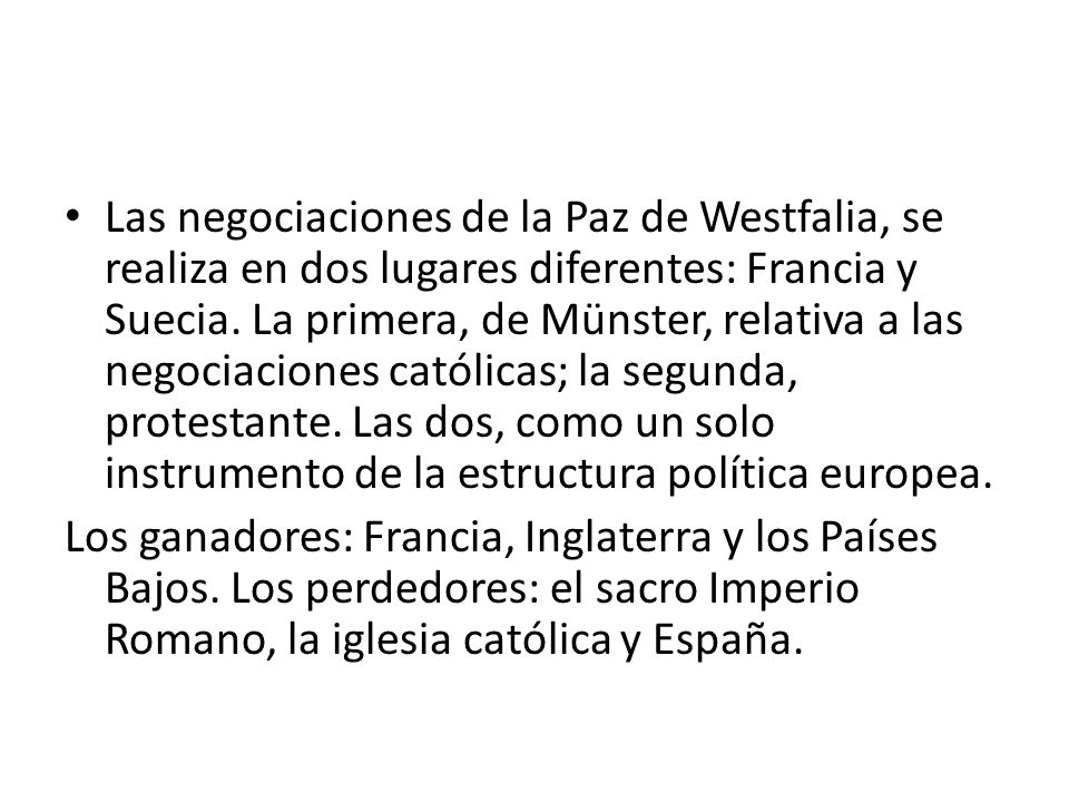 Las negociaciones de la Paz de Westfalia, se realiza en dos lugares diferentes: Francia y Suecia. La primera, de Münster, relativa a las negociaciones católicas; la segunda, protestante. Las dos, como un solo instrumento de la estructura política europea.