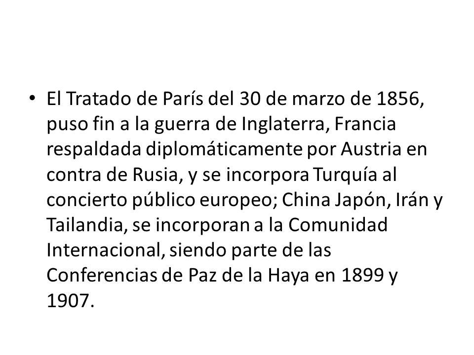 El Tratado de París del 30 de marzo de 1856, puso fin a la guerra de Inglaterra, Francia respaldada diplomáticamente por Austria en contra de Rusia, y se incorpora Turquía al concierto público europeo; China Japón, Irán y Tailandia, se incorporan a la Comunidad Internacional, siendo parte de las Conferencias de Paz de la Haya en 1899 y 1907.