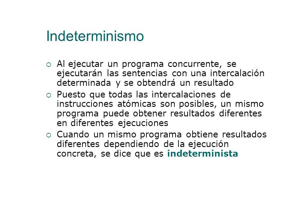 Indeterminismo Al ejecutar un programa concurrente, se ejecutarán las sentencias con una intercalación determinada y se obtendrá un resultado.