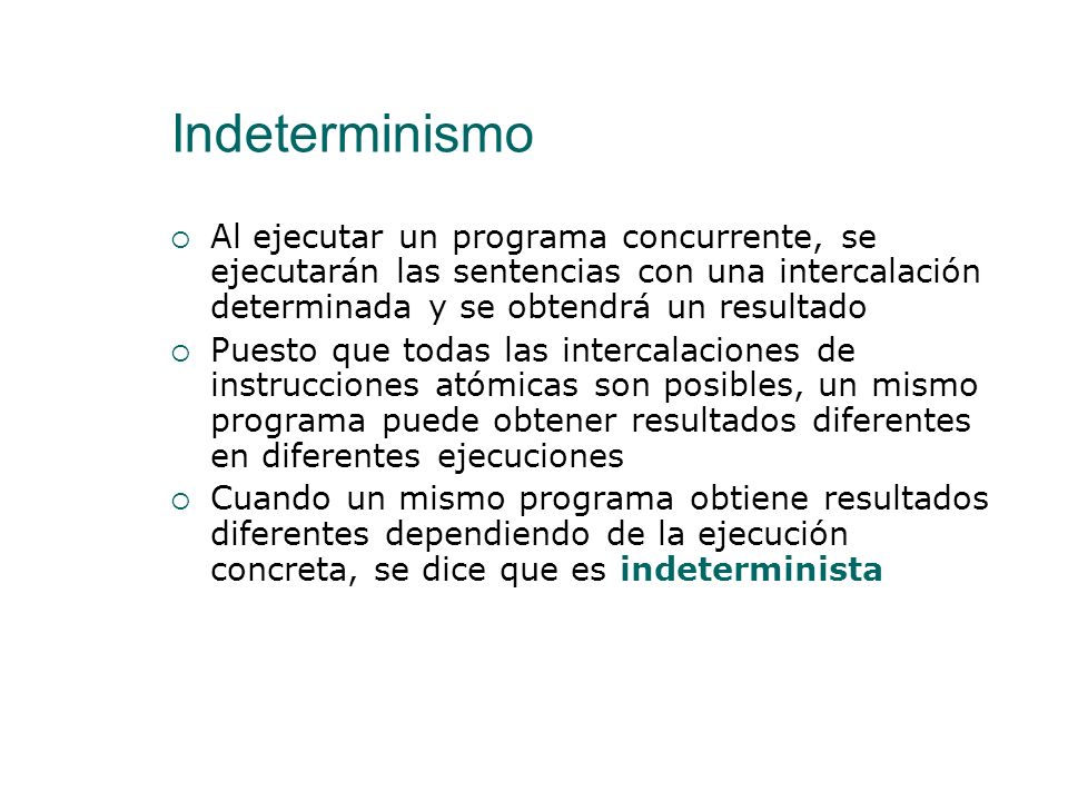 IndeterminismoAl ejecutar un programa concurrente, se ejecutarán las sentencias con una intercalación determinada y se obtendrá un resultado.