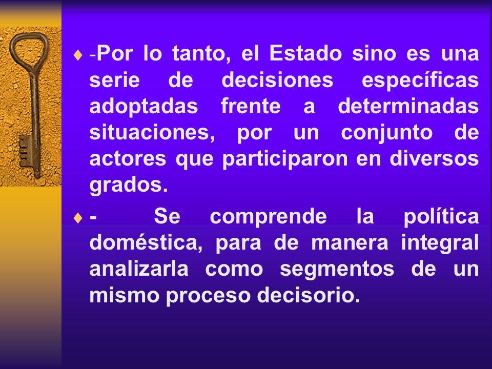 -Por lo tanto, el Estado sino es una serie de decisiones específicas adoptadas frente a determinadas situaciones, por un conjunto de actores que participaron en diversos grados.
