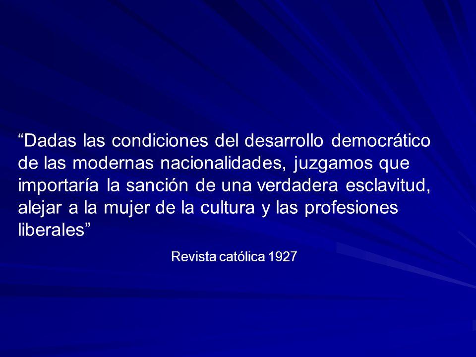 Dadas las condiciones del desarrollo democrático de las modernas nacionalidades, juzgamos que importaría la sanción de una verdadera esclavitud, alejar a la mujer de la cultura y las profesiones liberales