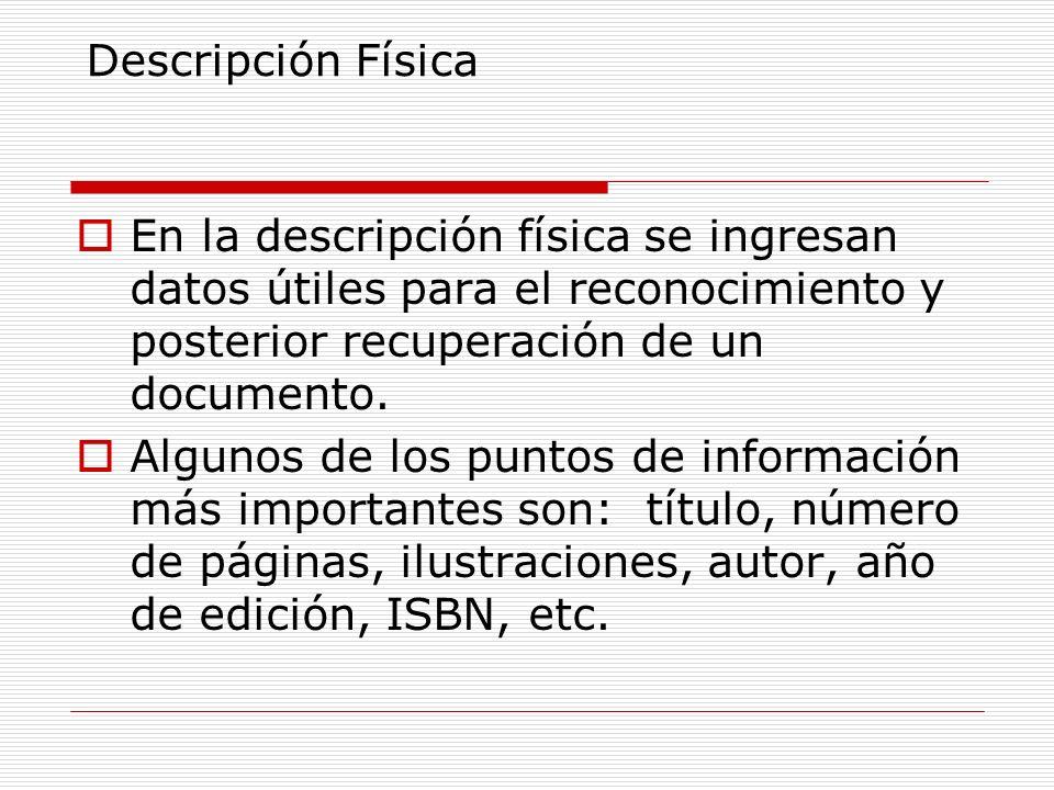 Descripción Física En la descripción física se ingresan datos útiles para el reconocimiento y posterior recuperación de un documento.