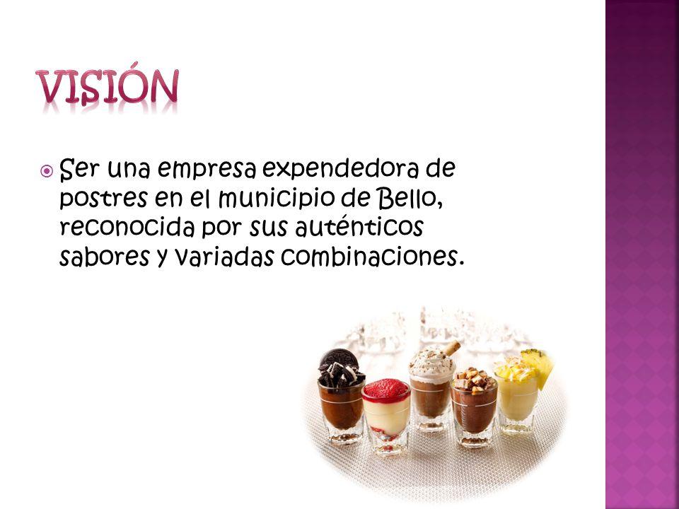 Visión Ser una empresa expendedora de postres en el municipio de Bello, reconocida por sus auténticos sabores y variadas combinaciones.