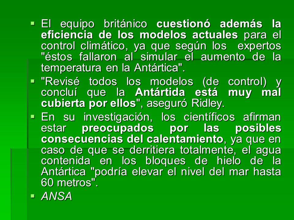 El equipo británico cuestionó además la eficiencia de los modelos actuales para el control climático, ya que según los expertos éstos fallaron al simular el aumento de la temperatura en la Antártica .