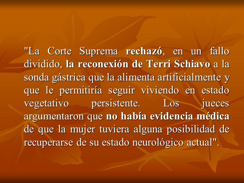 La Corte Suprema rechazó, en un fallo dividido, la reconexión de Terri Schiavo a la sonda gástrica que la alimenta artificialmente y que le permitiría seguir viviendo en estado vegetativo persistente.