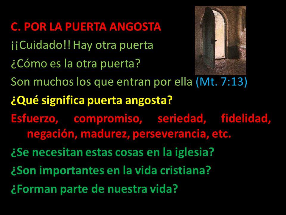C. POR LA PUERTA ANGOSTA ¡¡Cuidado!! Hay otra puerta. ¿Cómo es la otra puerta Son muchos los que entran por ella (Mt. 7:13)