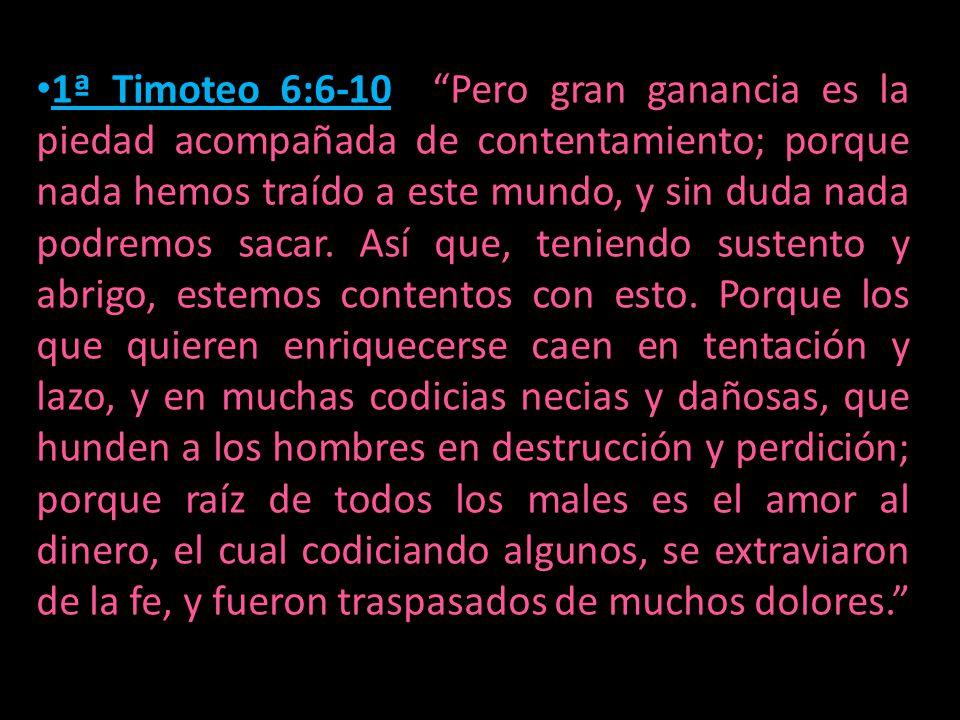 1ª Timoteo 6:6-10 Pero gran ganancia es la piedad acompañada de contentamiento; porque nada hemos traído a este mundo, y sin duda nada podremos sacar.