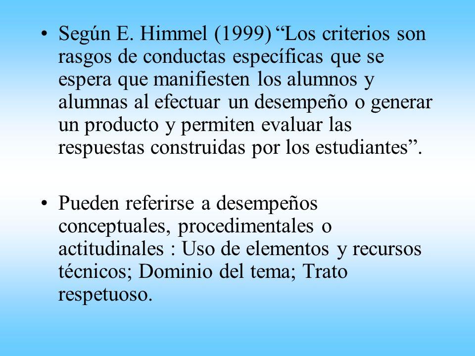 Según E. Himmel (1999) Los criterios son rasgos de conductas específicas que se espera que manifiesten los alumnos y alumnas al efectuar un desempeño o generar un producto y permiten evaluar las respuestas construidas por los estudiantes .