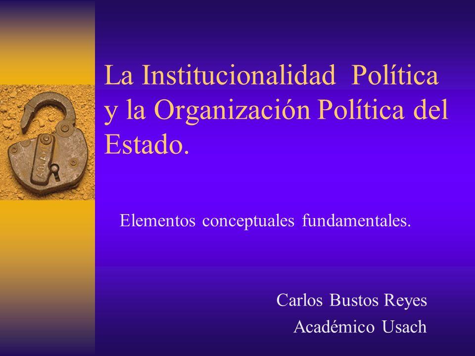 La Institucionalidad Política y la Organización Política del Estado.