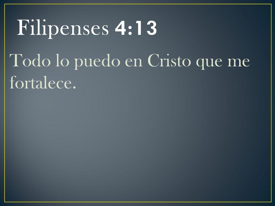 Filipenses 4:13 Todo lo puedo en Cristo que me fortalece.