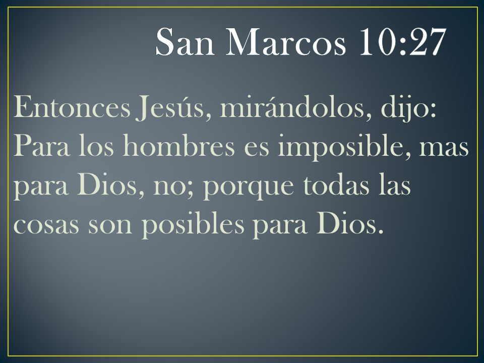 San Marcos 10:27 Entonces Jesús, mirándolos, dijo: Para los hombres es imposible, mas para Dios, no; porque todas las cosas son posibles para Dios.