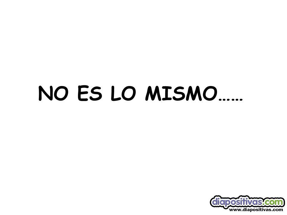 NO ES LO MISMO……